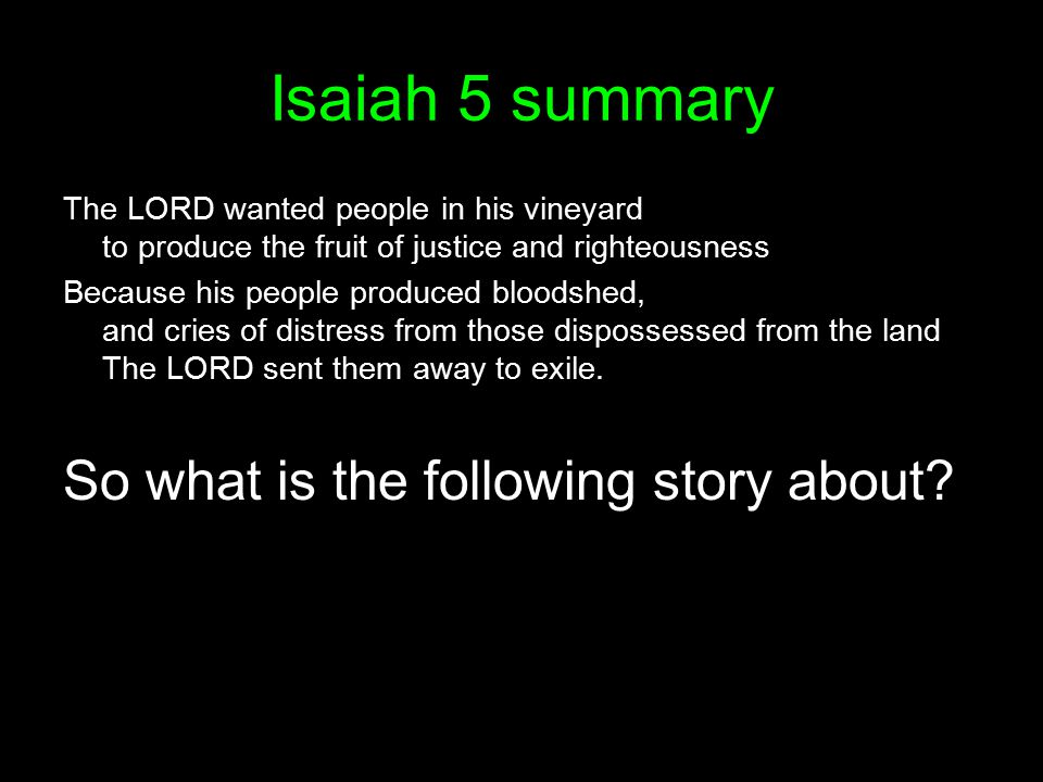 Isaiah 5 summary The LORD wanted people in his vineyard to produce the fruit of justice and righteousness Because his people produced bloodshed, and cries of distress from those dispossessed from the land The LORD sent them away to exile.