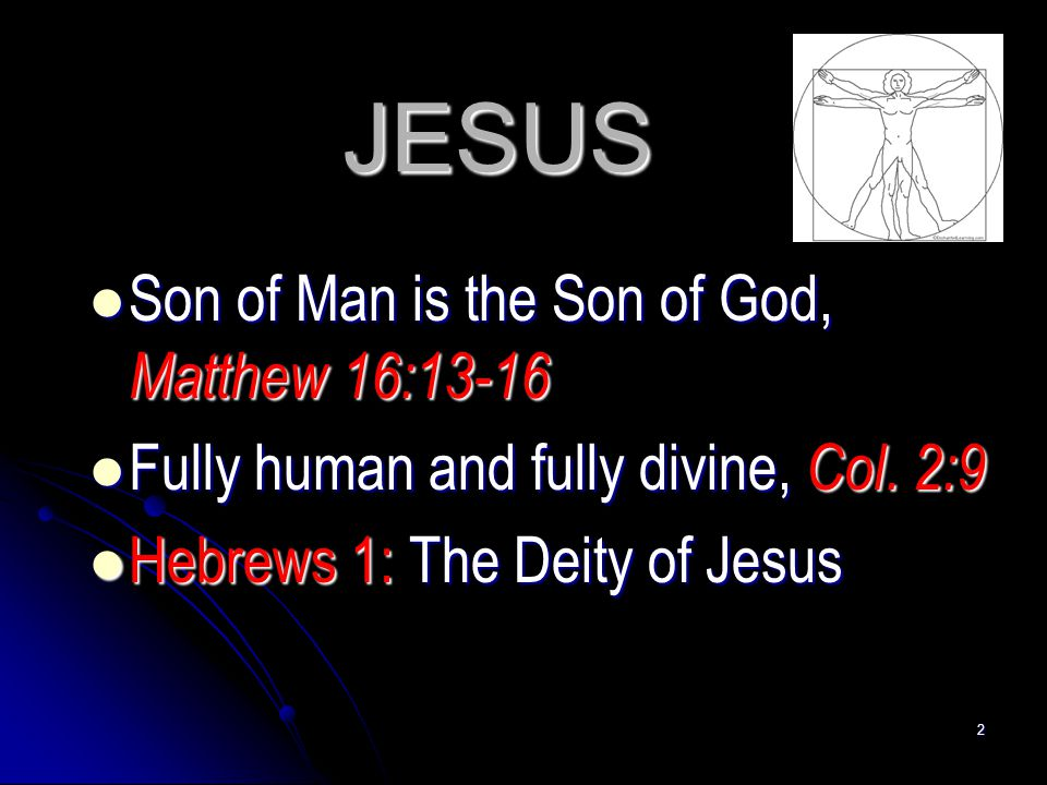 2 JESUS Son of Man is the Son of God, Matthew 16:13-16 Son of Man is the Son of God, Matthew 16:13-16 Fully human and fully divine, Col. 2:9 Fully hum