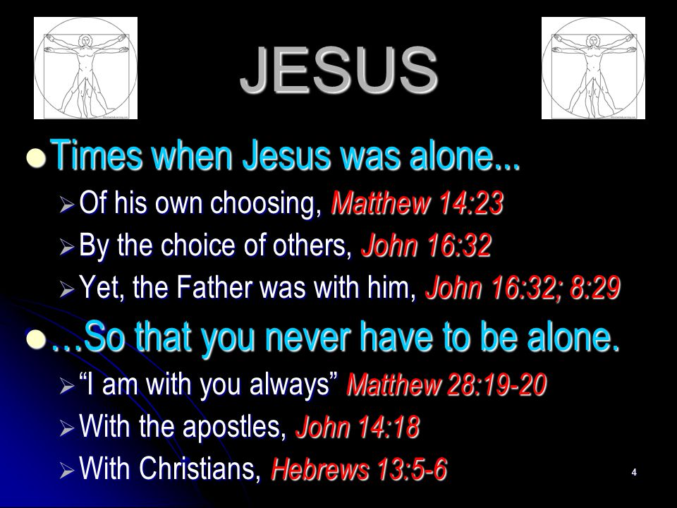 4 JESUS Times when Jesus was alone... Times when Jesus was alone...  Of his own choosing, Matthew 14:23  By the choice of others, John 16:32  Yet,