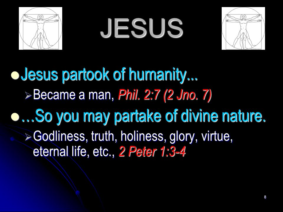 8 JESUS Jesus partook of humanity... Jesus partook of humanity...  Became a man, Phil. 2:7 (2 Jno. 7) …So you may partake of divine nature. …So you m