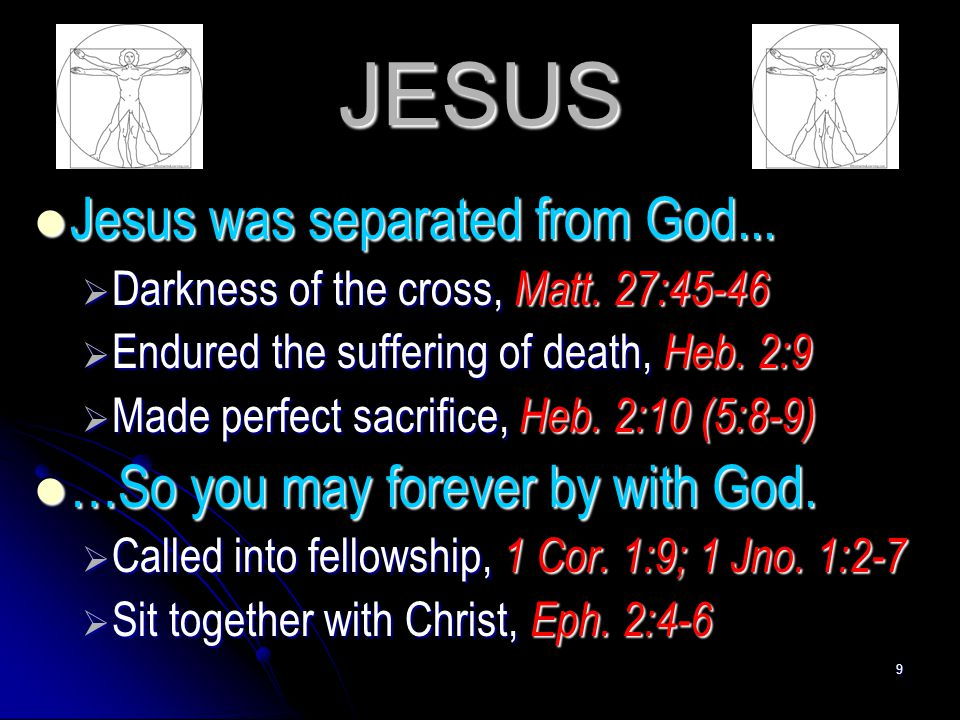9 JESUS Jesus was separated from God... Jesus was separated from God...  Darkness of the cross, Matt. 27:45-46  Endured the suffering of death, Heb.