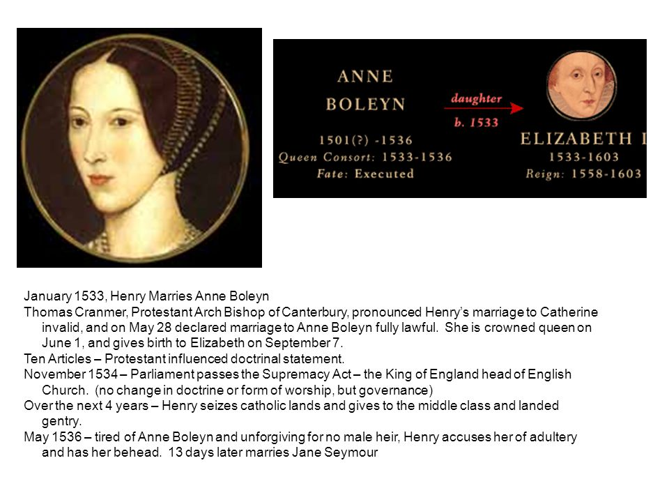 January 1533, Henry Marries Anne Boleyn Thomas Cranmer, Protestant Arch Bishop of Canterbury, pronounced Henry's marriage to Catherine invalid, and on May 28 declared marriage to Anne Boleyn fully lawful.