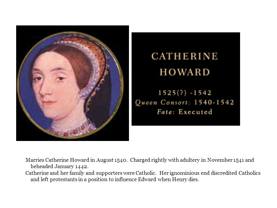 Marries Catherine Howard in August 1540. Charged rightly with adultery in November 1541 and beheaded January 1442. Catherine and her family and suppor