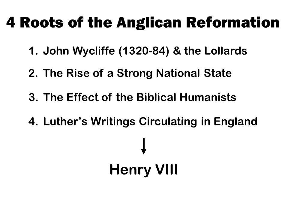 4 Roots of the Anglican Reformation 1.John Wycliffe (1320-84) & the Lollards 2.The Rise of a Strong National State 3.The Effect of the Biblical Humanists 4.Luther's Writings Circulating in England Henry VIII