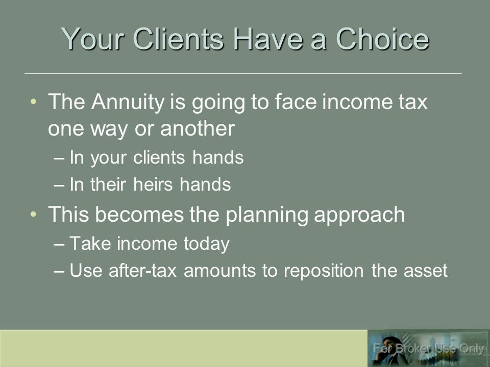 Your Clients Have a Choice The Annuity is going to face income tax one way or another –In your clients hands –In their heirs hands This becomes the planning approach –Take income today –Use after-tax amounts to reposition the asset