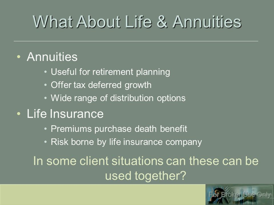 What About Life & Annuities Annuities Useful for retirement planning Offer tax deferred growth Wide range of distribution options Life Insurance Premiums purchase death benefit Risk borne by life insurance company In some client situations can these can be used together?
