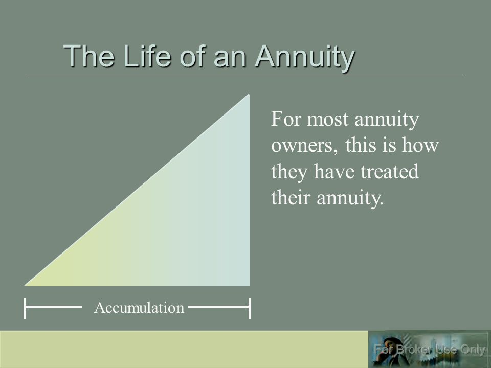 The Life of an Annuity Accumulation For most annuity owners, this is how they have treated their annuity.