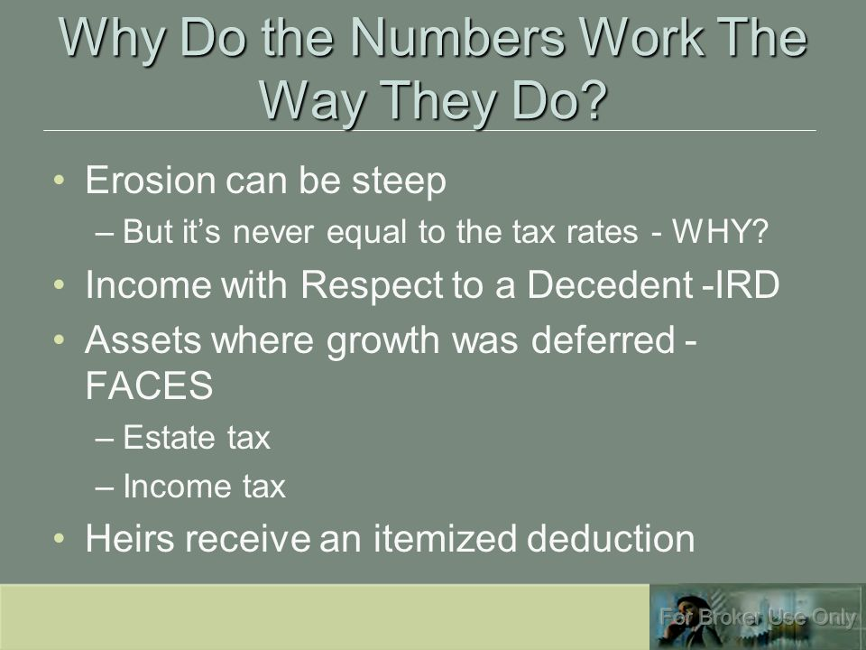 Why Do the Numbers Work The Way They Do? Erosion can be steep –But it's never equal to the tax rates - WHY? Income with Respect to a Decedent -IRD Ass