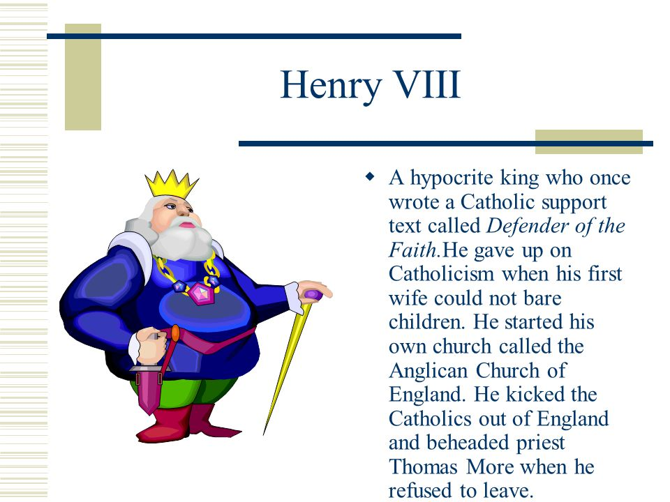 Henry VIII  A hypocrite king who once wrote a Catholic support text called Defender of the Faith.He gave up on Catholicism when his first wife could
