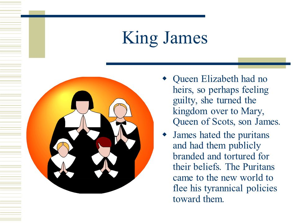 King James  Queen Elizabeth had no heirs, so perhaps feeling guilty, she turned the kingdom over to Mary, Queen of Scots, son James.  James hated th
