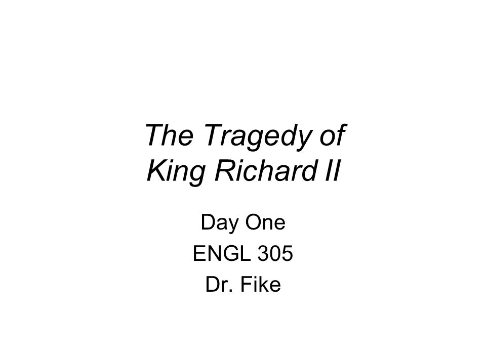 The Tragedy of King Richard II Day One ENGL 305 Dr. Fike