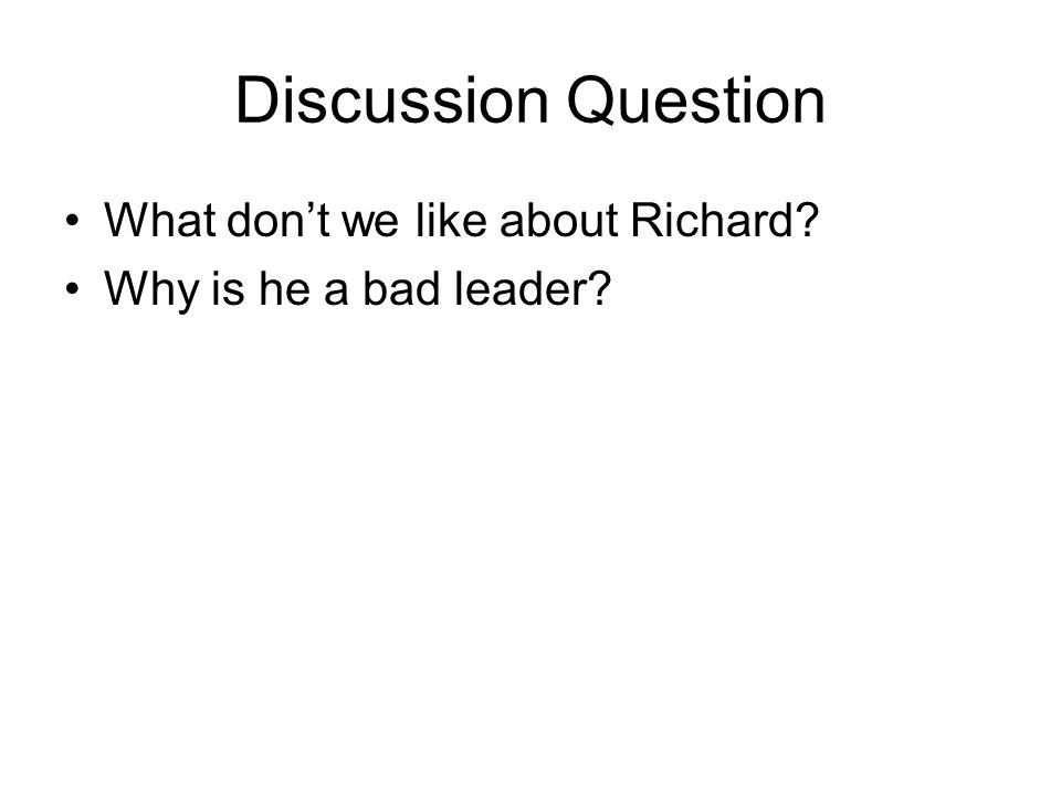 Discussion Question What don't we like about Richard Why is he a bad leader