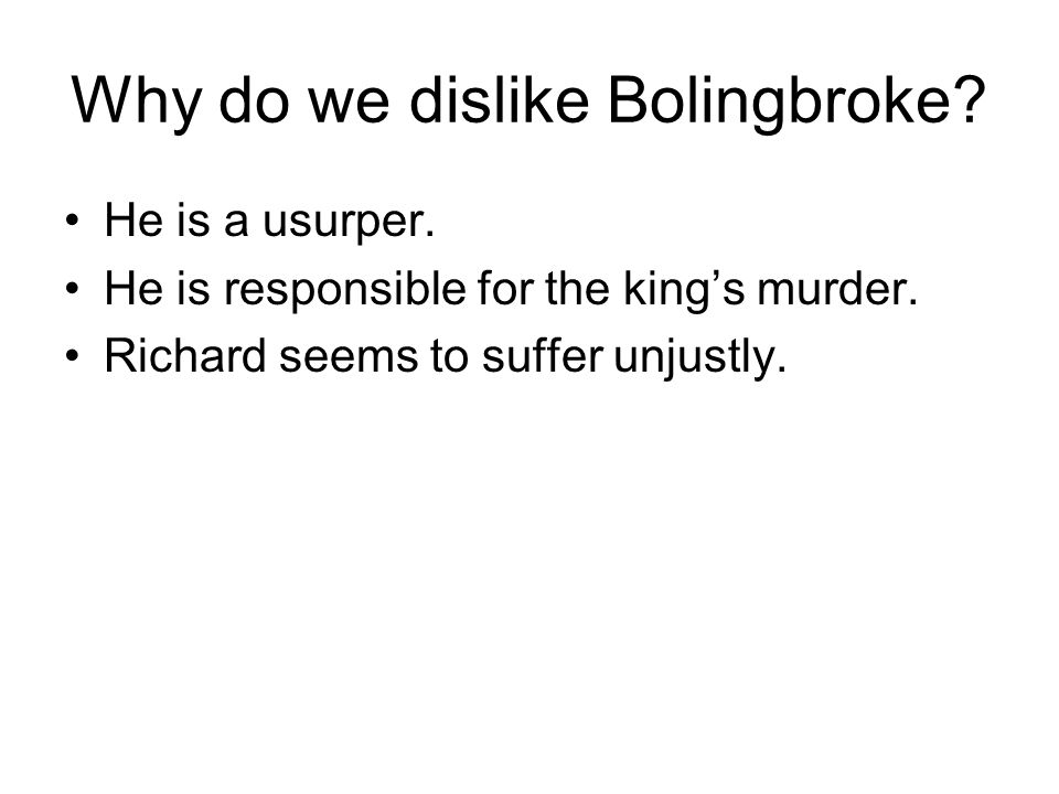 Why do we dislike Bolingbroke. He is a usurper. He is responsible for the king's murder.