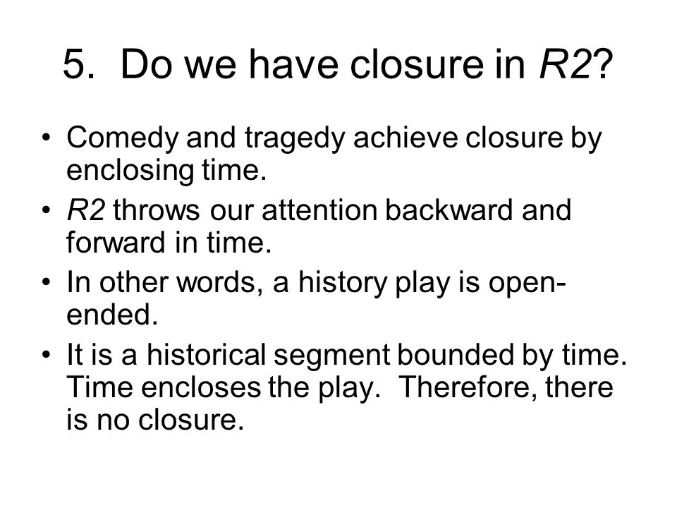 5. Do we have closure in R2. Comedy and tragedy achieve closure by enclosing time.