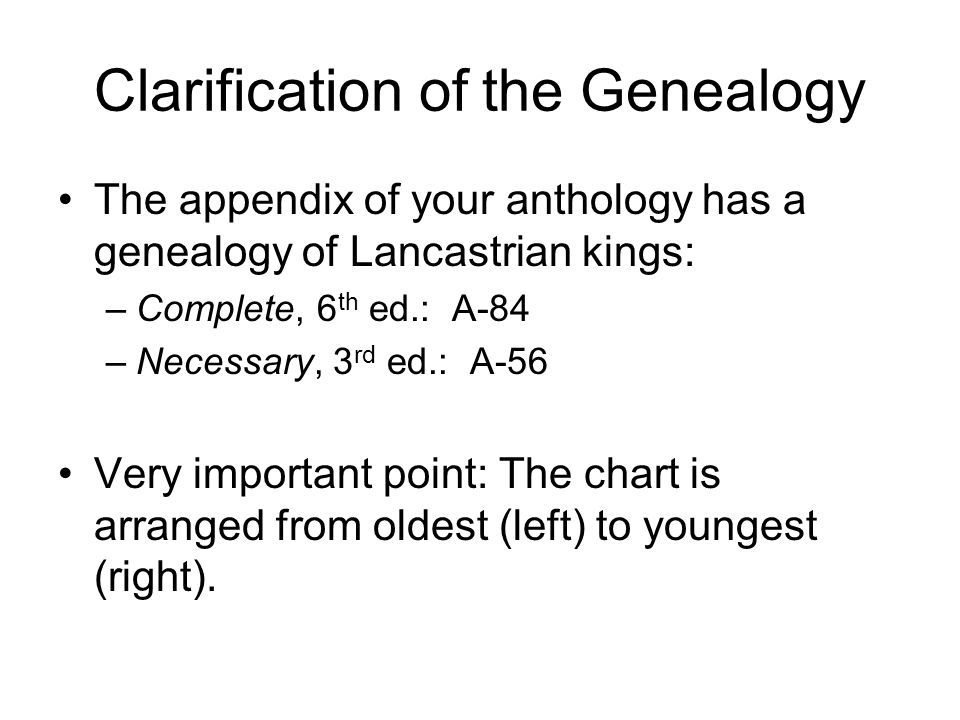 Clarification of the Genealogy The appendix of your anthology has a genealogy of Lancastrian kings: –Complete, 6 th ed.: A-84 –Necessary, 3 rd ed.: A-56 Very important point: The chart is arranged from oldest (left) to youngest (right).