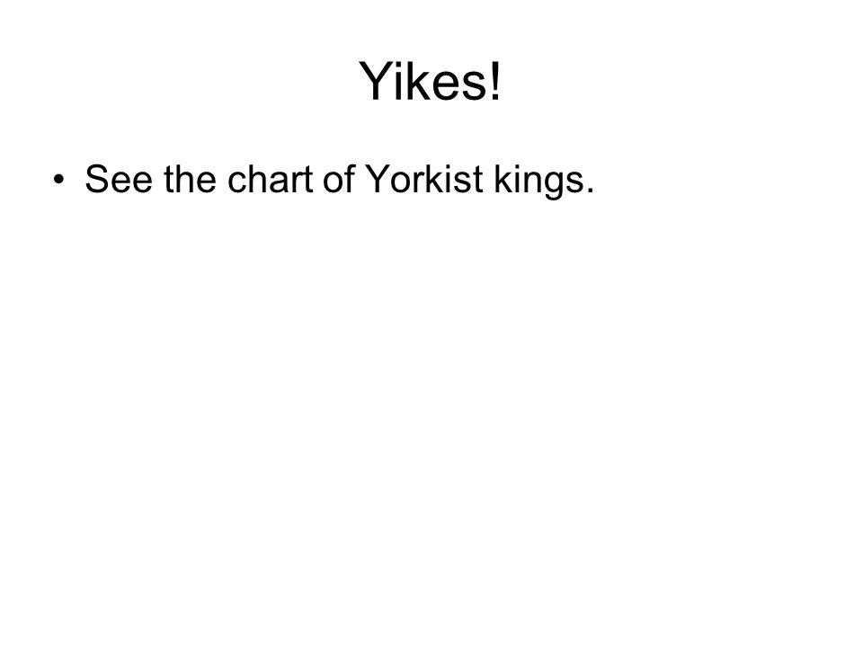 Yikes! See the chart of Yorkist kings.