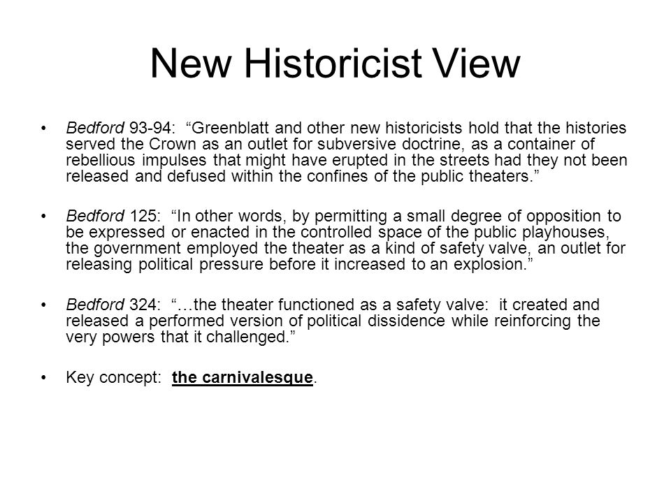 New Historicist View Bedford 93-94: Greenblatt and other new historicists hold that the histories served the Crown as an outlet for subversive doctrine, as a container of rebellious impulses that might have erupted in the streets had they not been released and defused within the confines of the public theaters. Bedford 125: In other words, by permitting a small degree of opposition to be expressed or enacted in the controlled space of the public playhouses, the government employed the theater as a kind of safety valve, an outlet for releasing political pressure before it increased to an explosion. Bedford 324: …the theater functioned as a safety valve: it created and released a performed version of political dissidence while reinforcing the very powers that it challenged. Key concept: the carnivalesque.