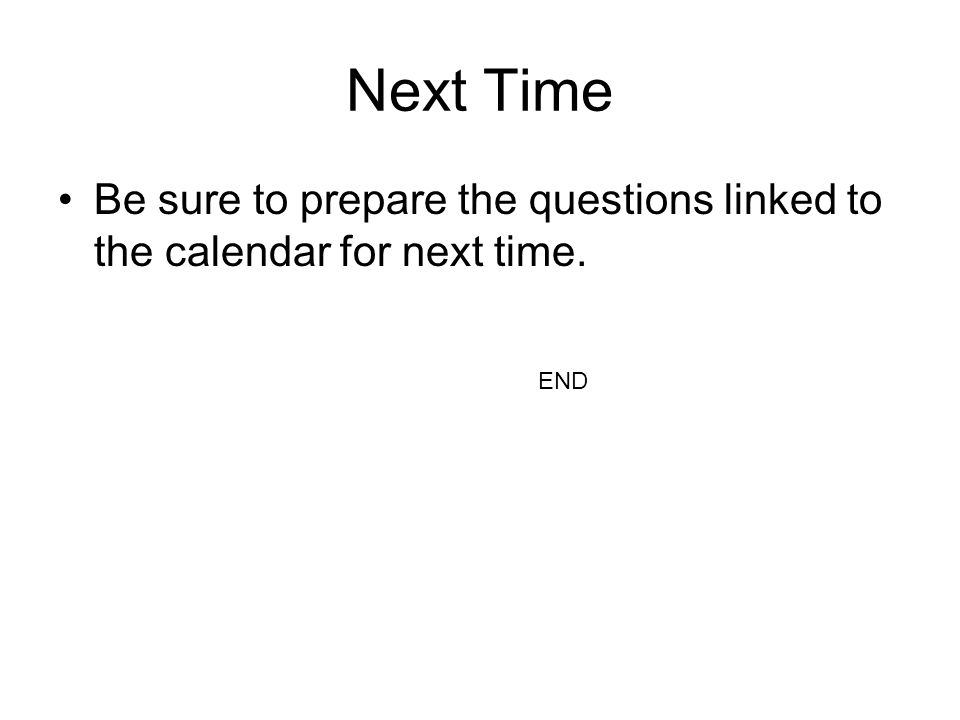 Next Time Be sure to prepare the questions linked to the calendar for next time. END