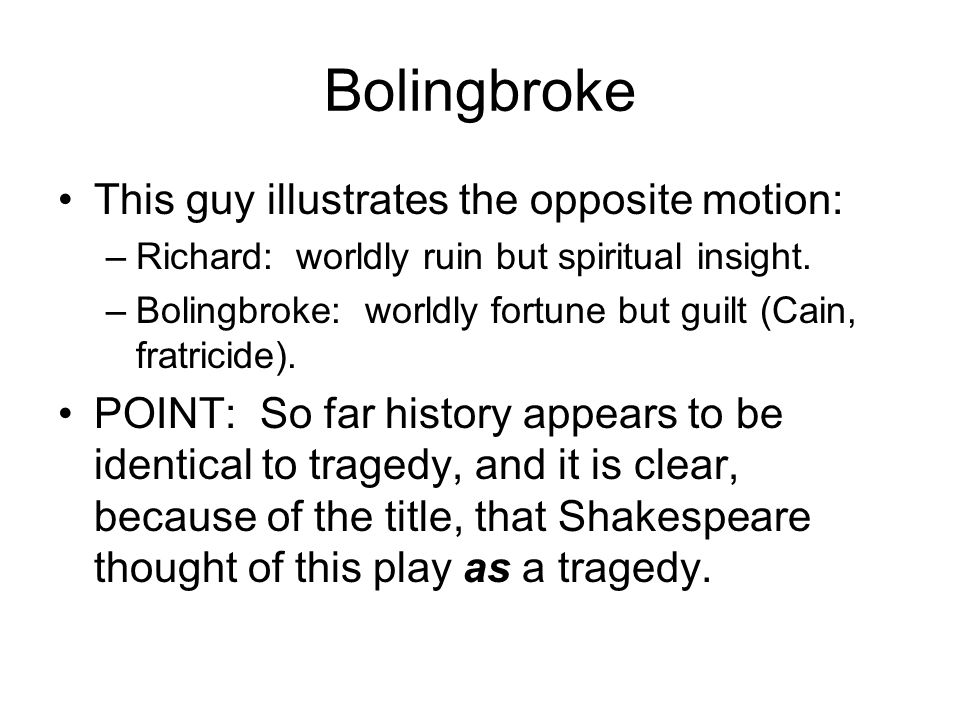 Bolingbroke This guy illustrates the opposite motion: –Richard: worldly ruin but spiritual insight.