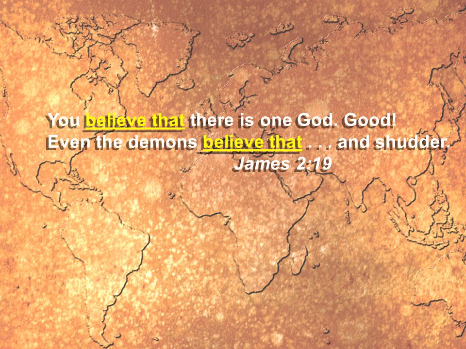 You believe that there is one God. Good. Even the demons believe that...