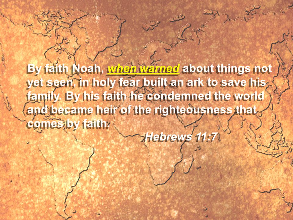 By faith Noah, when warned about things not yet seen, in holy fear built an ark to save his family.