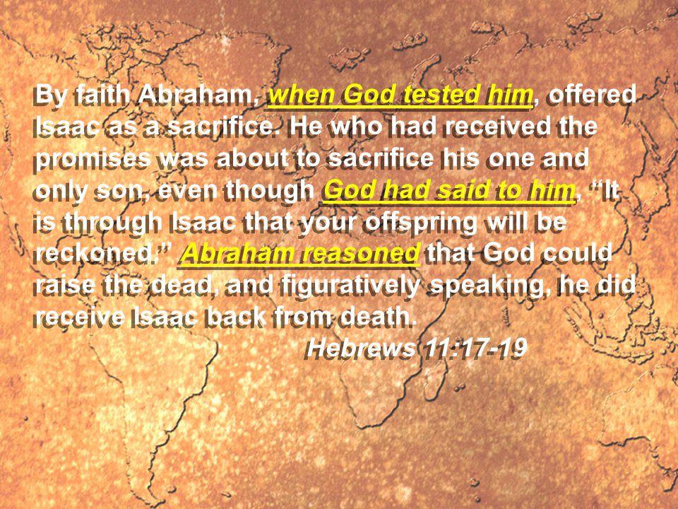 By faith Abraham, when God tested him, offered Isaac as a sacrifice.