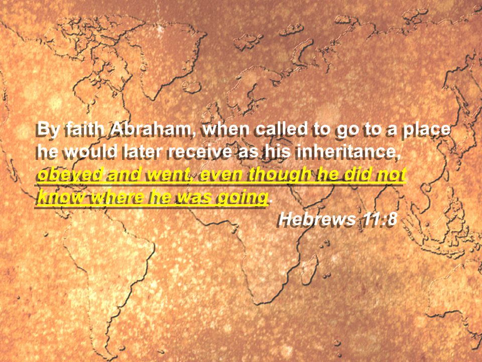 By faith Abraham, when called to go to a place he would later receive as his inheritance, obeyed and went, even though he did not know where he was going.