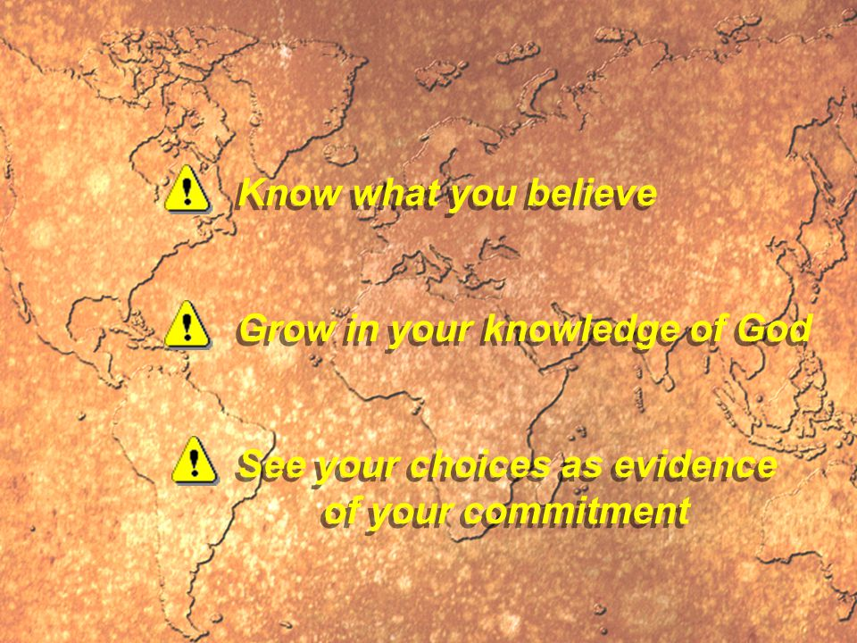Know what you believe Grow in your knowledge of God See your choices as evidence of your commitment See your choices as evidence of your commitment