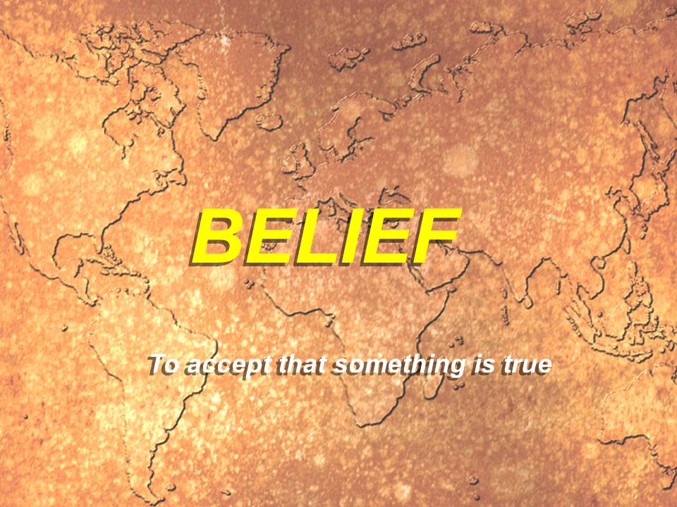 BELIEF To accept that something is true
