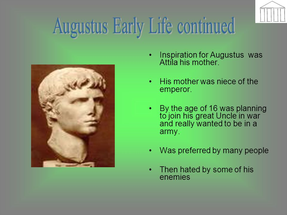 Inspiration for Augustus was Attila his mother. His mother was niece of the emperor. By the age of 16 was planning to join his great Uncle in war and