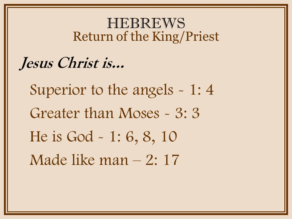HEBREWS Superior to the angels - 1: 4 Greater than Moses - 3: 3 He is God - 1: 6, 8, 10 Made like man – 2: 17 Return of the King/Priest Jesus Christ is…