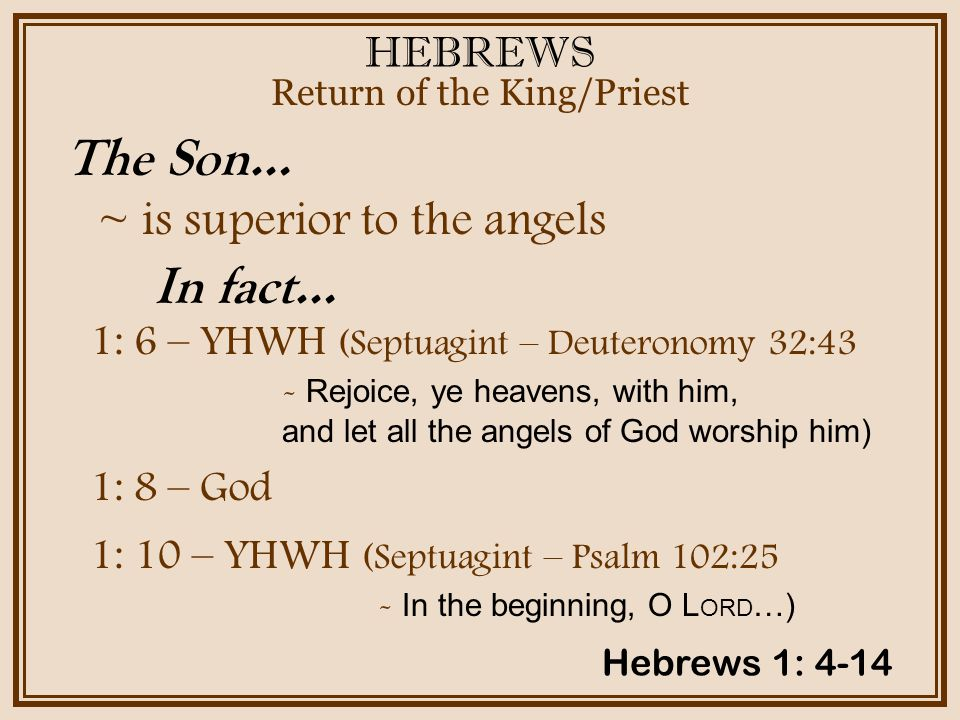 HEBREWS ~ is superior to the angels Return of the King/Priest The Son… Hebrews 1: 4-14 In fact… 1: 6 – YHWH (Septuagint – Deuteronomy 32:43 - Rejoice,
