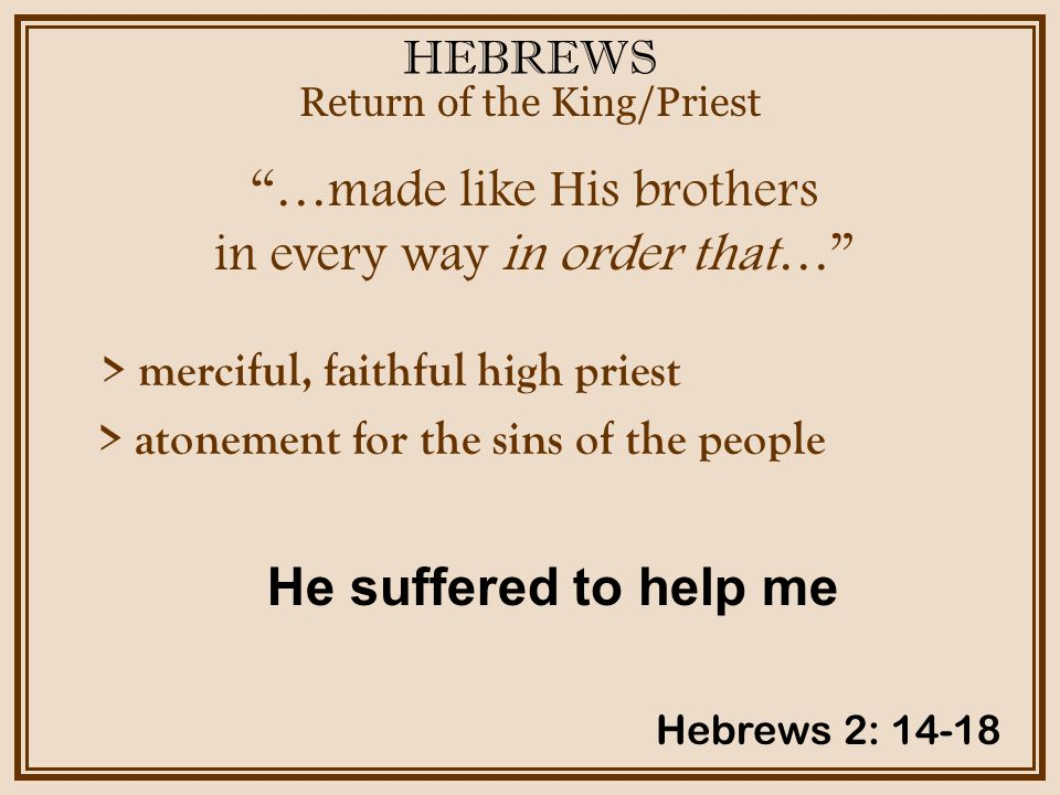 HEBREWS …made like His brothers in every way in order that… Return of the King/Priest Hebrews 2: 14-18 > merciful, faithful high priest > atonement for the sins of the people He suffered to help me