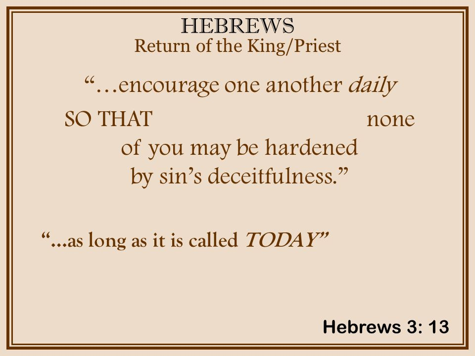 HEBREWS …encourage one another daily SO THAT none of you may be hardened by sin's deceitfulness. Return of the King/Priest Hebrews 3: 13 …as long as it is called TODAY