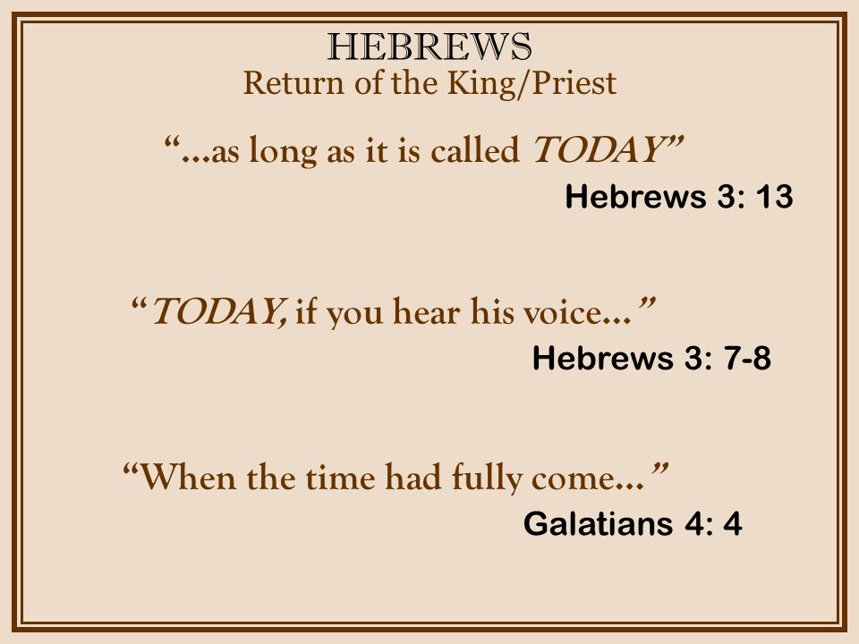 "HEBREWS Return of the King/Priest Hebrews 3: 13 ""…as long as it is called TODAY"" Hebrews 3: 7-8 ""TODAY, if you hear his voice…"" Galatians 4: 4 ""When t"