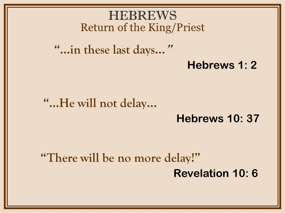 "HEBREWS Return of the King/Priest Hebrews 1: 2 ""…in these last days…"" Hebrews 10: 37 ""…He will not delay… Revelation 10: 6 ""There will be no more dela"