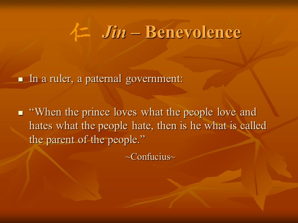 Jin – Benevolence In a ruler, a paternal government: In a ruler, a paternal government: When the prince loves what the people love and hates what the people hate, then is he what is called the parent of the people. When the prince loves what the people love and hates what the people hate, then is he what is called the parent of the people. ~Confucius~ ~Confucius~