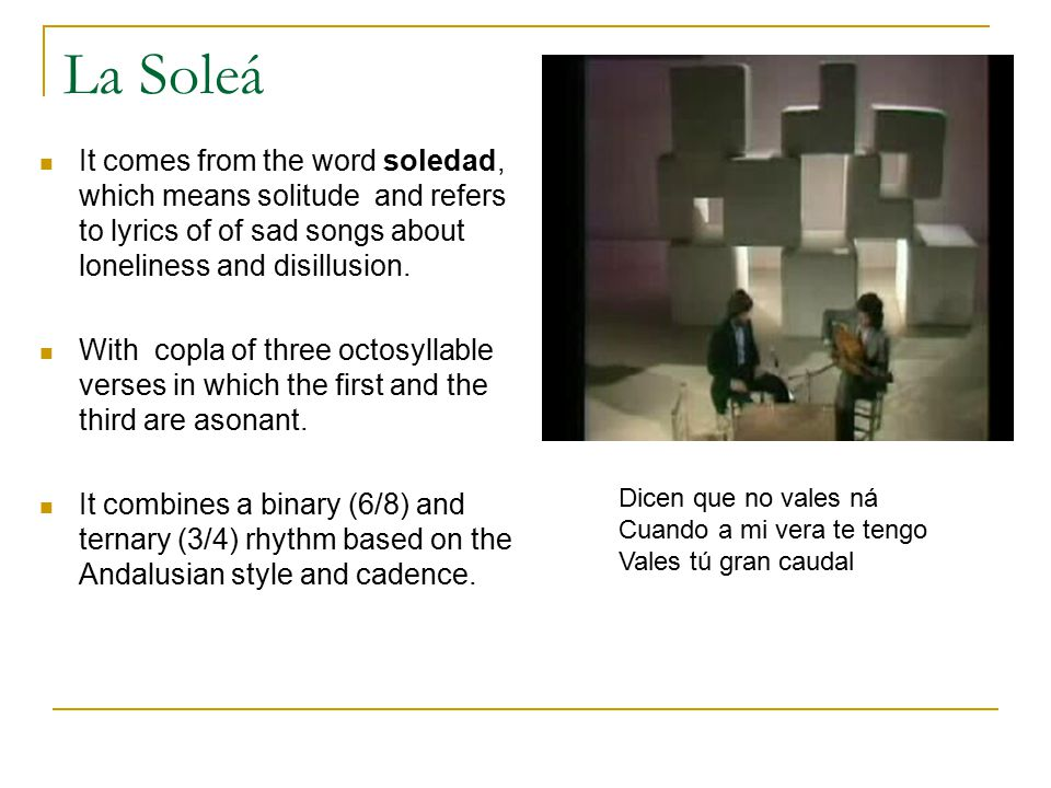 La Soleá It comes from the word soledad, which means solitude and refers to lyrics of of sad songs about loneliness and disillusion.