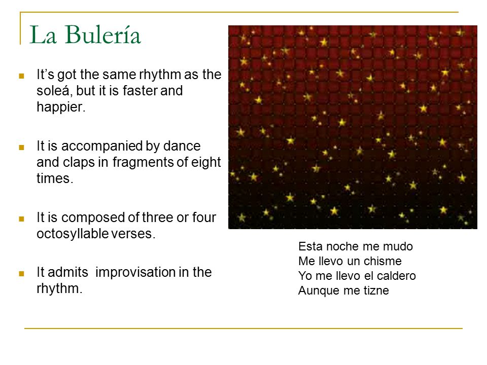 La Bulería It's got the same rhythm as the soleá, but it is faster and happier.