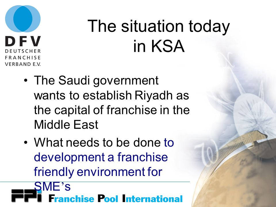 The situation today in KSA The Saudi government wants to establish Riyadh as the capital of franchise in the Middle East What needs to be done to development a franchise friendly environment for SME ' s