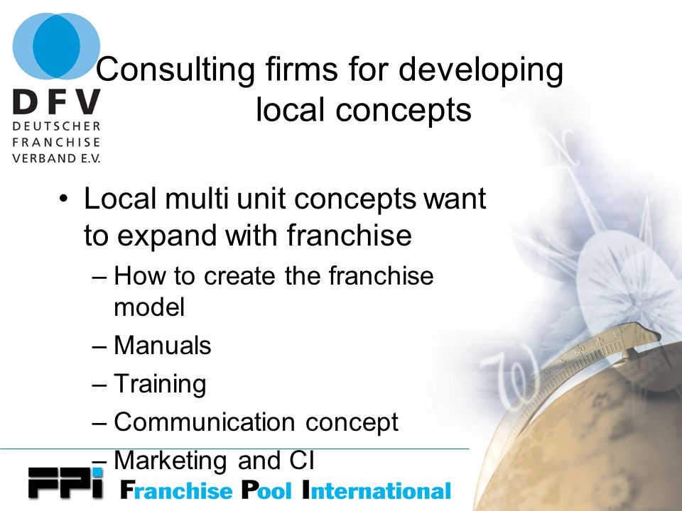 Consulting firms for developing local concepts Local multi unit concepts want to expand with franchise –How to create the franchise model –Manuals –Training –Communication concept –Marketing and CI