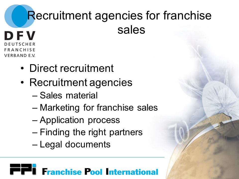Recruitment agencies for franchise sales Direct recruitment Recruitment agencies –Sales material –Marketing for franchise sales –Application process –Finding the right partners –Legal documents