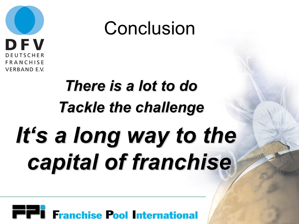 Conclusion There is a lot to do Tackle the challenge It's a long way to the capital of franchise
