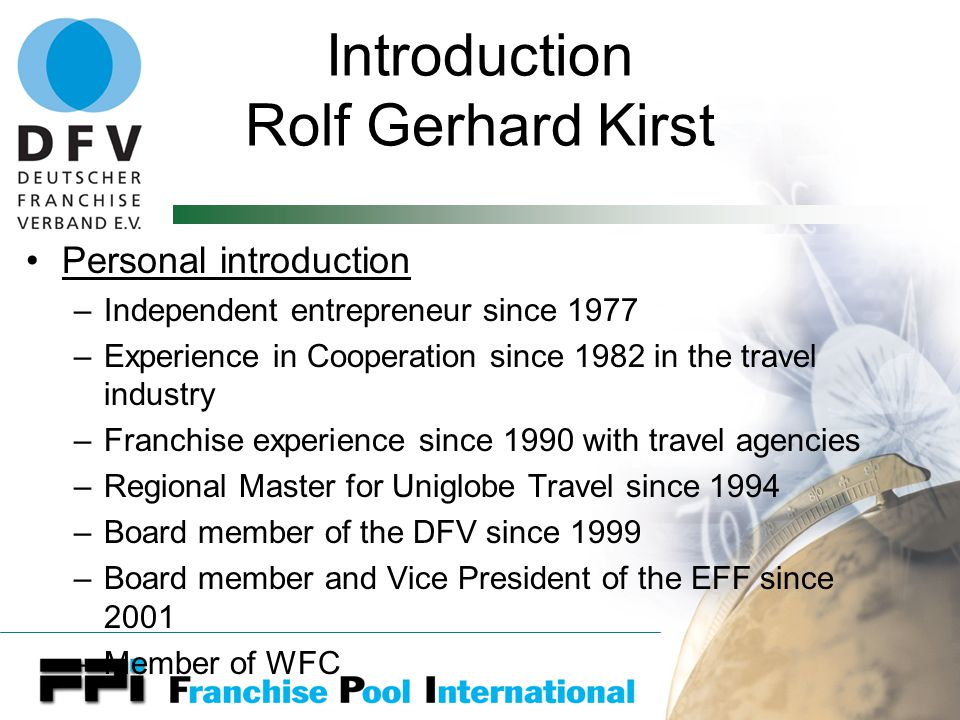 Introduction Rolf Gerhard Kirst Personal introduction –Independent entrepreneur since 1977 –Experience in Cooperation since 1982 in the travel industry –Franchise experience since 1990 with travel agencies –Regional Master for Uniglobe Travel since 1994 –Board member of the DFV since 1999 –Board member and Vice President of the EFF since 2001 –Member of WFC