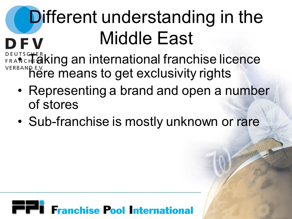 Different understanding in the Middle East Taking an international franchise licence here means to get exclusivity rights Representing a brand and open a number of stores Sub-franchise is mostly unknown or rare