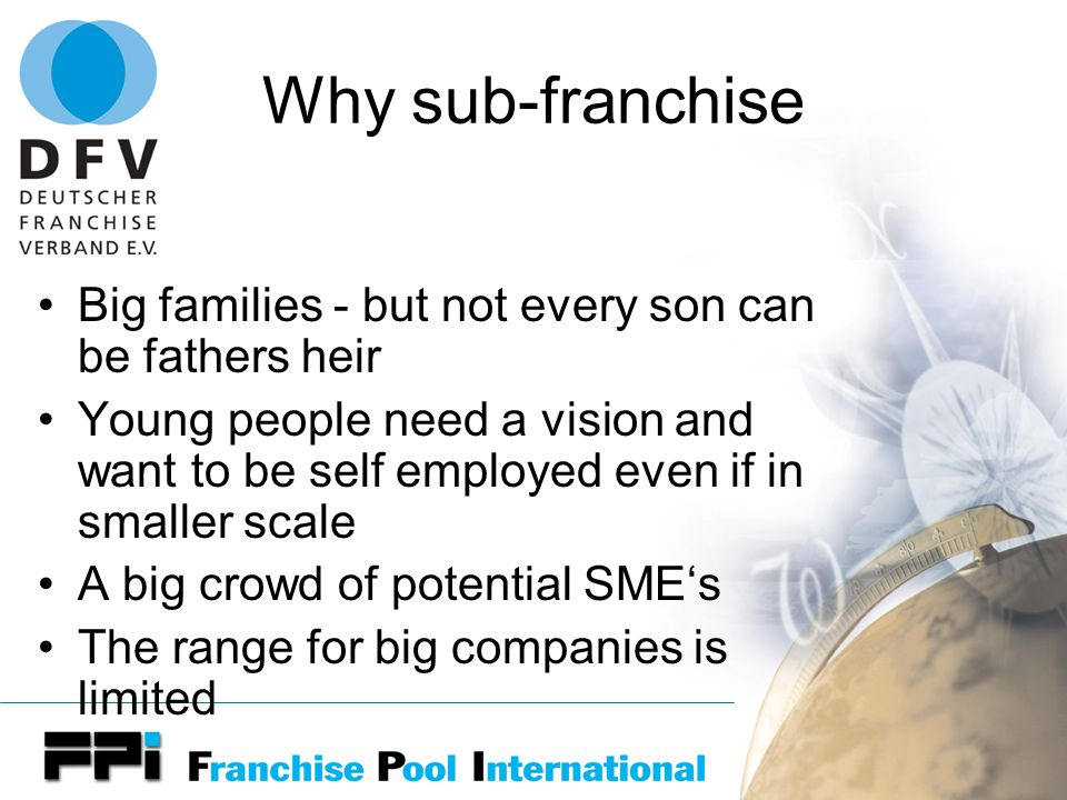 Why sub-franchise Big families - but not every son can be fathers heir Young people need a vision and want to be self employed even if in smaller scale A big crowd of potential SME's The range for big companies is limited