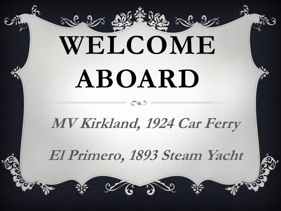 WELCOME ABOARD MV Kirkland, 1924 Car Ferry El Primero, 1893 Steam Yacht
