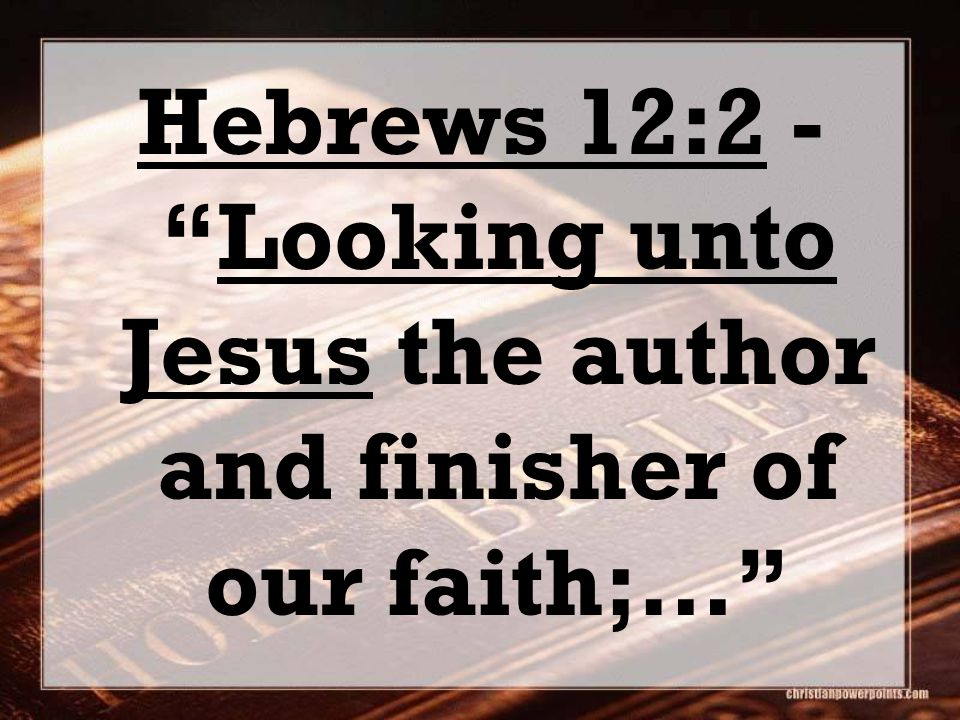 "Hebrews 12:2 - ""Looking unto Jesus the author and finisher of our faith;…"""