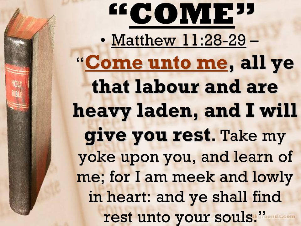 """COME"" Come unto me, all ye that labour and are heavy laden, and I will give you restMatthew 11:28-29 – "" Come unto me, all ye that labour and are hea"
