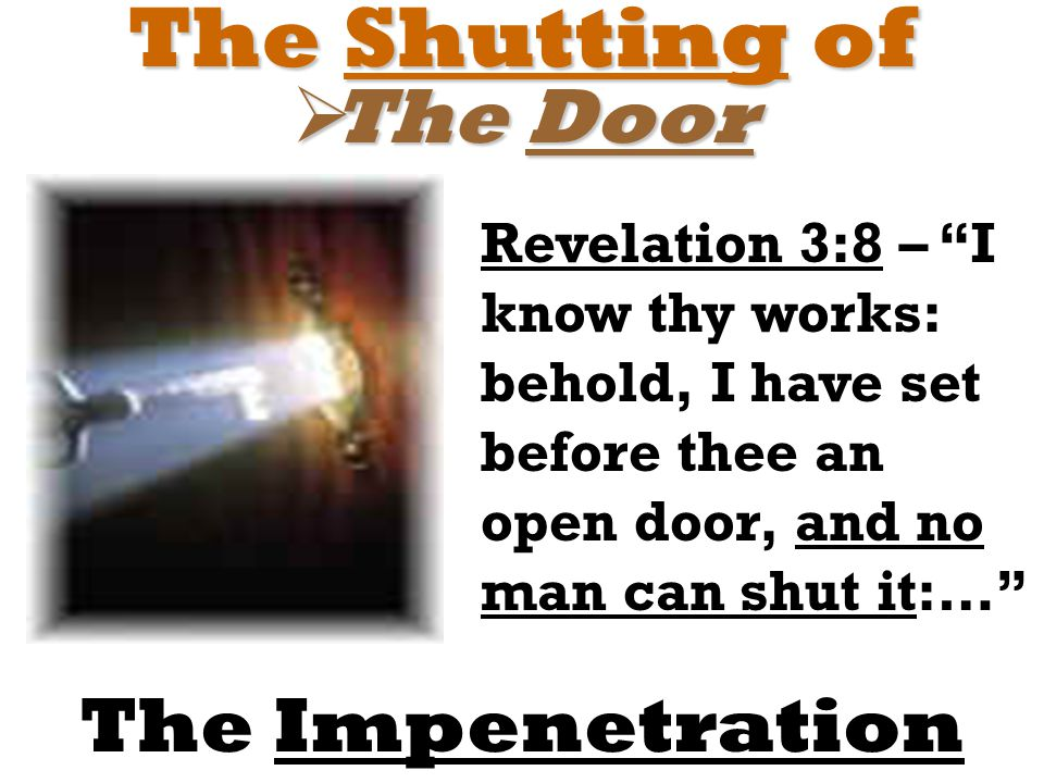 "The Shutting of  The Door The Impenetration Revelation 3:8 – ""I know thy works: behold, I have set before thee an open door, and no man can shut it:…"